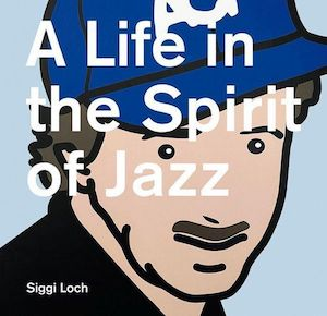 Siggi Loch: A Life in the Spirit of Jazz